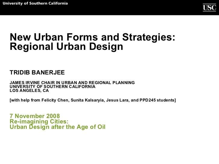 New Urban Forms and Strategies:  Regional Urban Design TRIDIB BANERJEE JAMES IRVINE CHAIR IN URBAN AND REGIONAL PLANNING U...