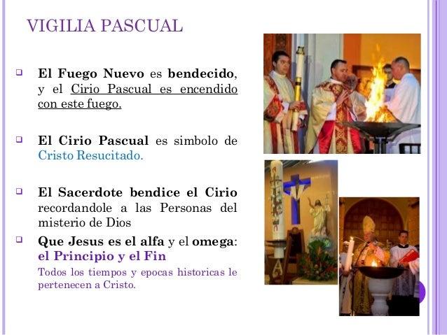 VIGILIA PASCUAL  El Fuego Nuevo es bendecido, y el Cirio Pascual es encendido con este fuego.  El Cirio Pascual es simbo...