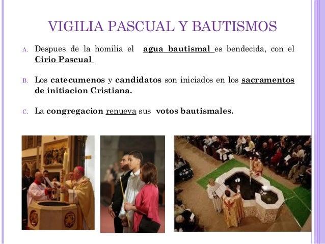 VIGILIA PASCUAL Y BAUTISMOS A. Despues de la homilia el agua bautismal es bendecida, con el Cirio Pascual B. Los catecumen...