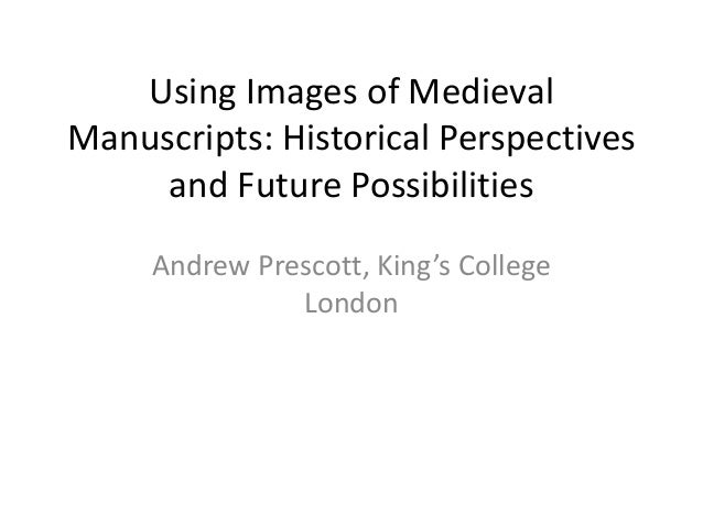Using Images of Medieval Manuscripts: Historical Perspectives and Future Possibilities Andrew Prescott, King's College Lon...