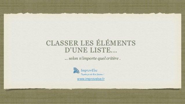 CLASSER LES ÉLÉMENTS D'UNE LISTE... ... selon n'importe quel critère . Together for the Best Solution ! www.improvelse.fr