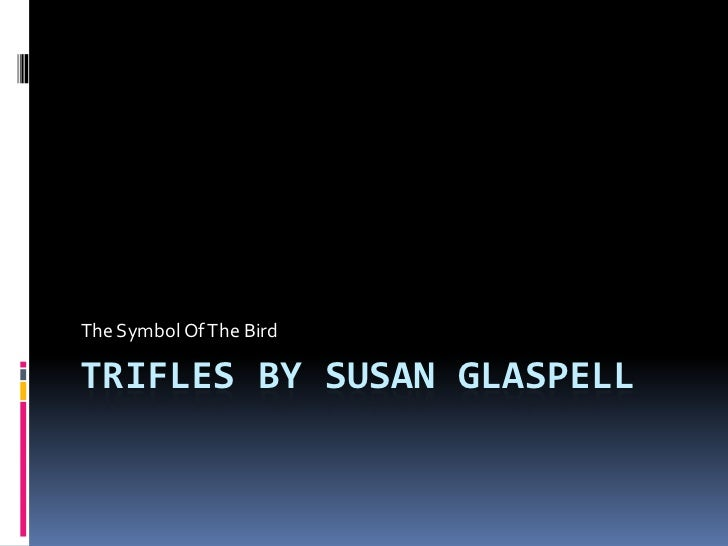 trifles susan glaspell essay example Trifles by susan glaspell from the short play trifles, by susan glaspell, various questions and issues arise concerning together with the bond between women, the difference between female and male, and what life was like from the early nineteen century for women.