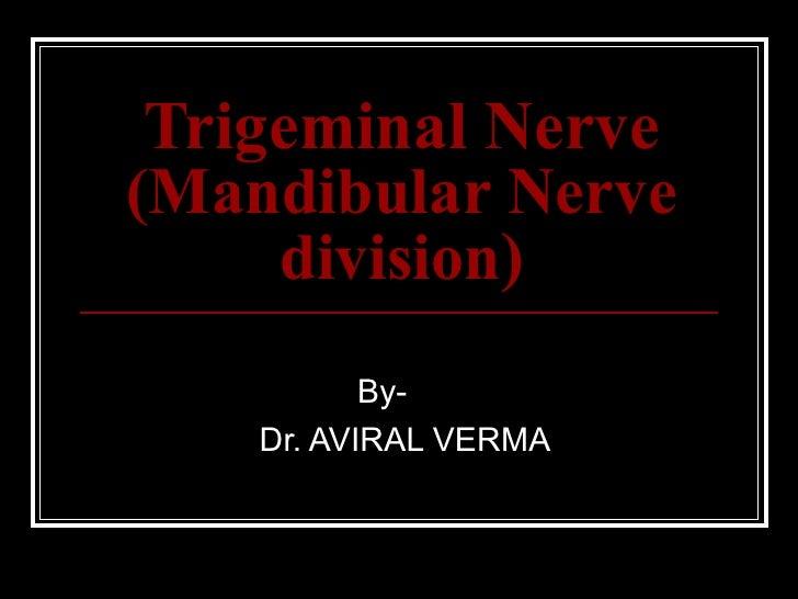 Trigeminal Nerve(Mandibular Nerve     division)           By-    Dr. AVIRAL VERMA