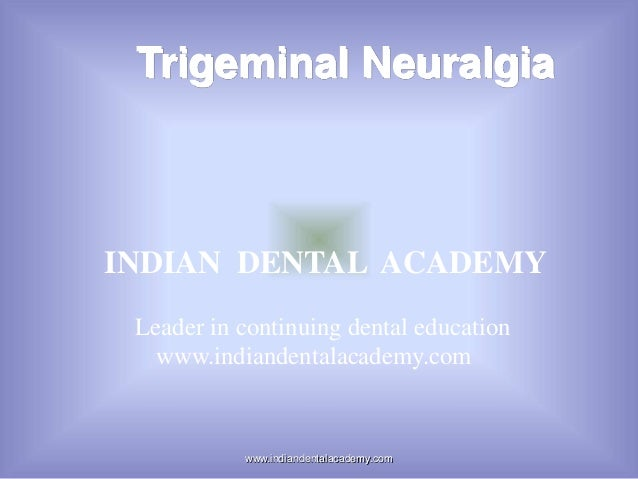 Trigeminal Neuralgia  INDIAN DENTAL ACADEMY Leader in continuing dental education www.indiandentalacademy.com  www.indiand...