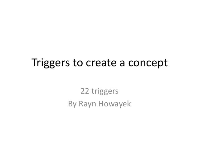 Triggers to create a concept 22 triggers By Rayn Howayek