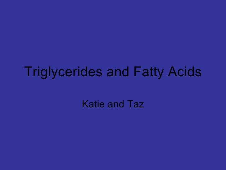 Triglycerides and Fatty Acids Katie and Taz
