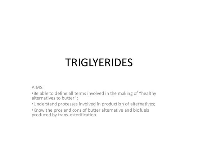 "TRIGLYERIDES AIMS: •Be able to define all terms involved in the making of ""healthy alternatives to butter""; •Understand pr..."