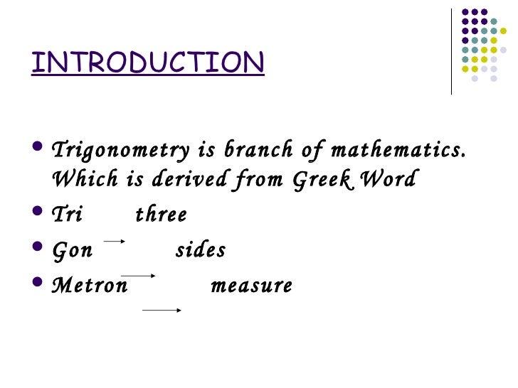 INTRODUCTION <ul><li>Trigonometry is branch of mathematics. Which is derived from Greek Word </li></ul><ul><li>Tri  three ...