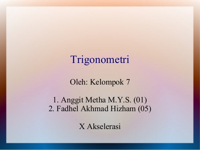 Trigonometri     Oleh: Kelompok 7 1. Anggit Metha M.Y.S. (01)2. Fadhel Akhmad Hizham (05)        X Akselerasi