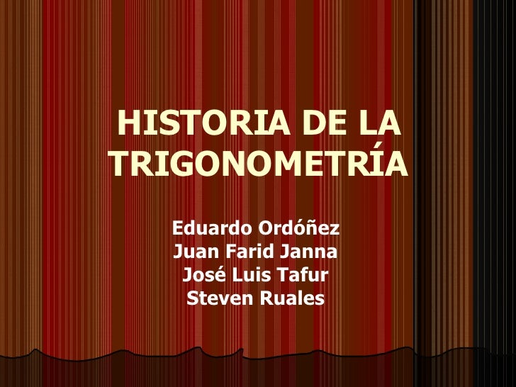 HISTORIA DE LA TRIGONOMETRÍA Eduardo Ordóñez Juan Farid Janna José Luis Tafur Steven Ruales