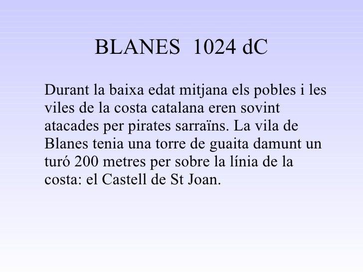 BLANES  1024 dC <ul><li>Durant la baixa edat mitjana els pobles i les viles de la costa catalana eren sovint atacades per ...