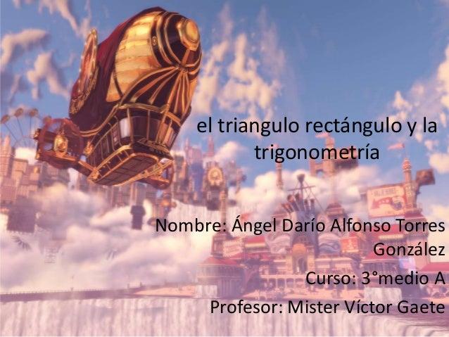 el triangulo rectángulo y la trigonometría Nombre: Ángel Darío Alfonso Torres González Curso: 3°medio A Profesor: Mister V...