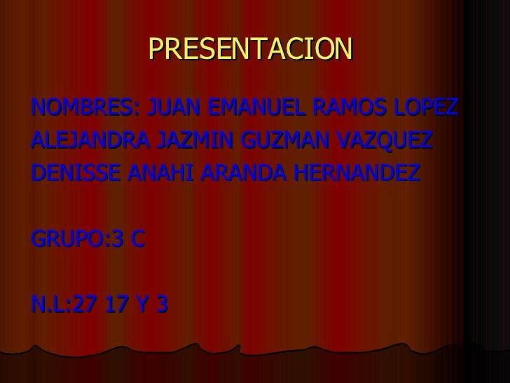 PRESENTACION   <ul><li>NOMBRES: JUAN EMANUEL RAMOS LOPEZ  </li></ul><ul><li>ALEJANDRA JAZMIN GUZMAN VAZQUEZ  </li></ul><ul...