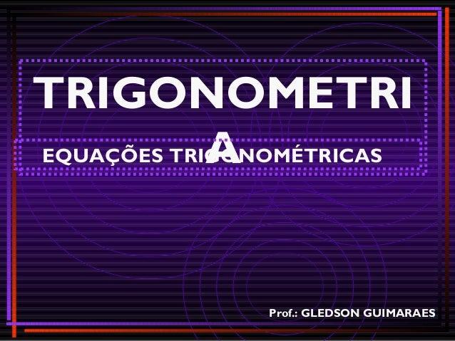 11 TRIGONOMETRI AEQUAÇÕES TRIGONOMÉTRICAS Prof.: GLEDSON GUIMARAES