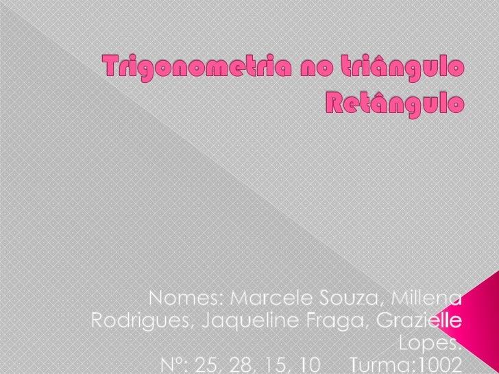 Trigonometria no triângulo  Retângulo  <br />Nomes: Marcele Souza, Millena Rodrigues, Jaqueline Fraga, Grazielle Lopes.Nº:...