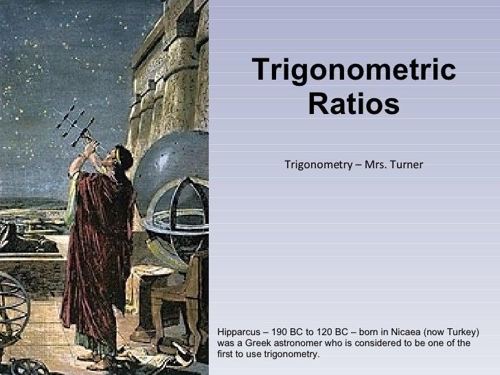 Trigonometric Ratios Trigonometry – Mrs. Turner Hipparcus – 190 BC to 120 BC – born in Nicaea (now Turkey) was a Greek ast...