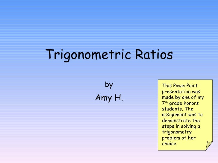 Trigonometric Ratios by Amy H. This PowerPoint presentation was made by one of my 7 th  grade honors students. The assignm...