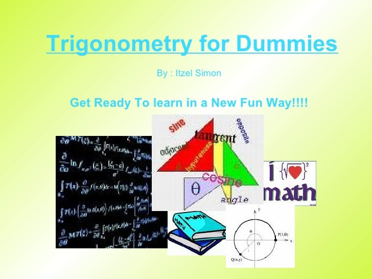 Trigonometry for Dummies By : Itzel Simon Get Ready To learn in a New Fun Way!!!!