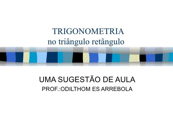 TRIGONOMETRIA no triângulo retângulo  UMA SUGESTÃO DE AULA PROF.:ODILTHOM ES ARREBOLA