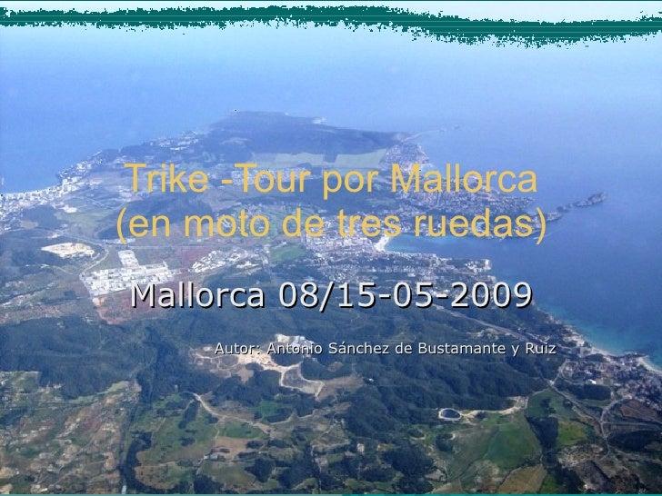 Trike -Tour por Mallorca (en moto de tres ruedas) Mallorca 08/15-05-2009 Autor: Antonio Sánchez de Bustamante y Ruiz