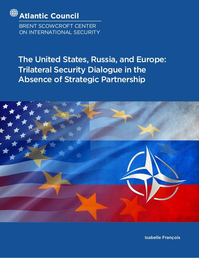 Atlantic Council BRENT SCOWCROFT CENTER ON INTERNATIONAL SECURITY The United States, Russia, and Europe: Trilateral Securi...