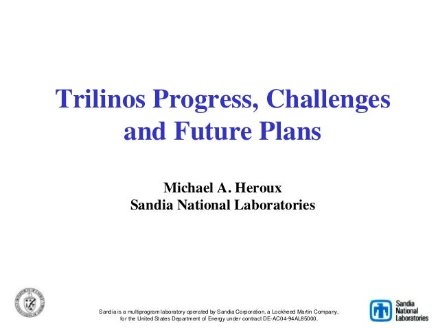 Trilinos Progress, Challenges and Future Plans Michael A. Heroux Sandia National Laboratories Sandia is a multiprogram lab...