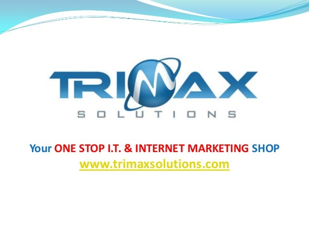 Your ONE STOP I.T. & INTERNET MARKETING SHOPwww.trimaxsolutions.com