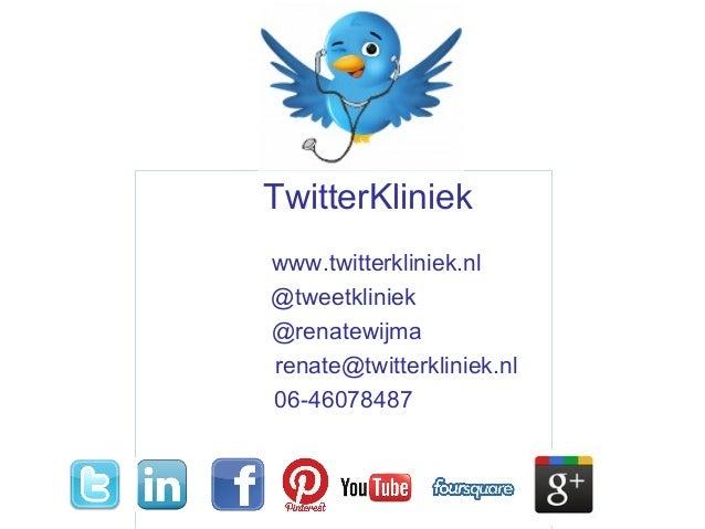 TwitterKliniek www.twitterkliniek.nl @tweetkliniek @renatewijma renate@twitterkliniek.nl 06-46078487