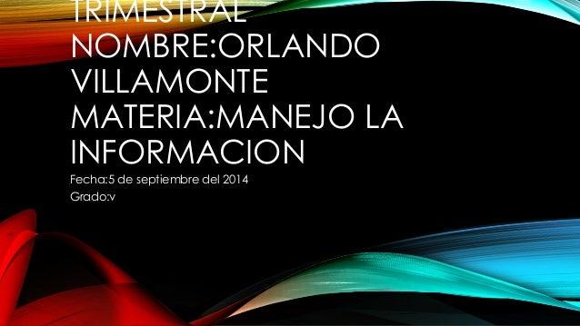 TRIMESTRAL  NOMBRE:ORLANDO  VILLAMONTE  MATERIA:MANEJO LA  INFORMACION  Fecha:5 de septiembre del 2014  Grado:v