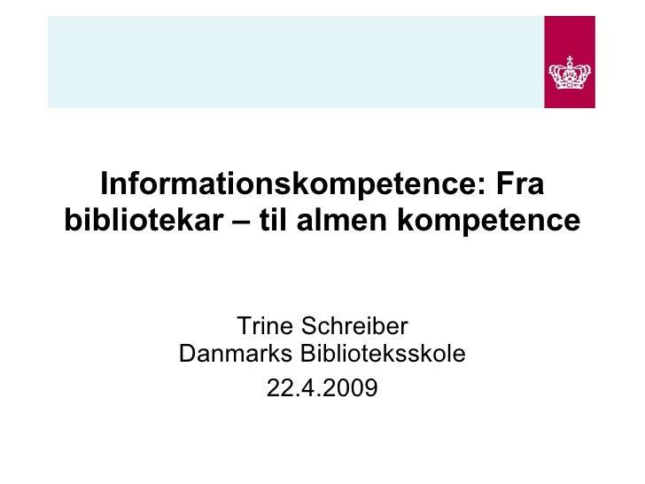 Informationskompetence: Fra bibliotekar – til almen kompetence Trine Schreiber Danmarks Biblioteksskole 22.4.2009