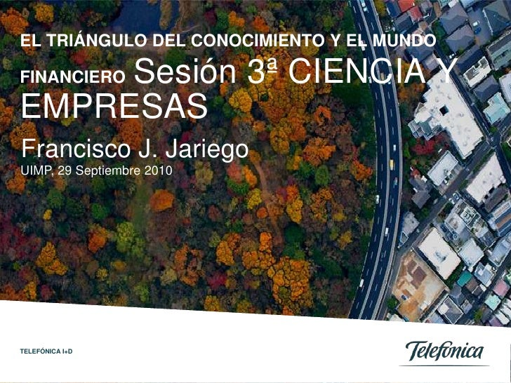 EL TRIÁNGULO DEL CONOCIMIENTO Y EL MUNDO     Sesión 3ª CIENCIA YFINANCIEROEMPRESASFrancisco J. JariegoUIMP, 29 Septiembre ...