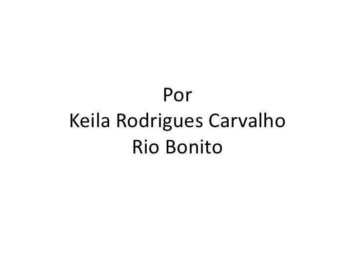 PorKeilaRodrigues CarvalhoRio Bonito<br />