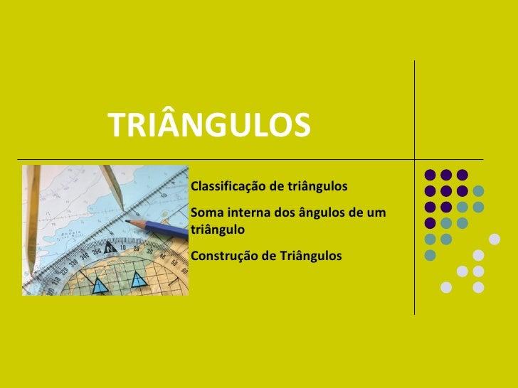 TRIÂNGULOS Classificação de triângulos Soma interna dos ângulos de um triângulo Construção de Triângulos