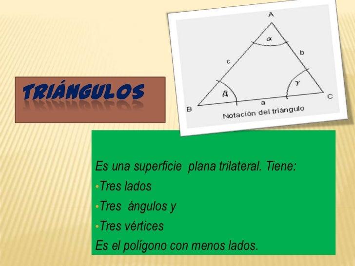 TRIÁNGULOS      Es una superficie plana trilateral. Tiene:      •Tres lados      •Tres ángulos y      •Tres vértices      ...