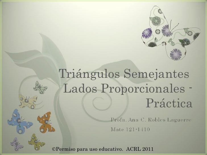 Triángulos Semejantes  Lados Proporcionales - Práctica ©Permiso para uso educativo.  ACRL 2011
