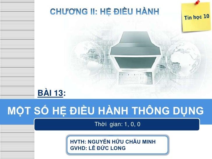 BÀI 13:MỘT SỐ HỆ ĐIỀU HÀNH THÔNG DỤNG                     Thời gian: 1, 0, 0              HVTH: NGUYỄN HỮU CHÂU MINH      ...