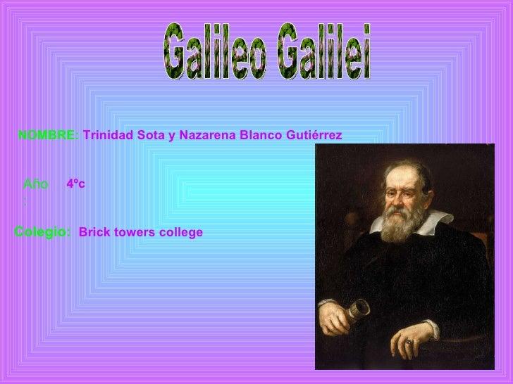Galileo Galilei NOMBRE:  Trinidad Sota y Nazarena Blanco Gutiérrez Año: 4ºc Colegio: Brick   towers   college
