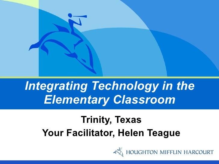 Integrating Technology in the Elementary Classroom Trinity, Texas Your Facilitator, Helen Teague