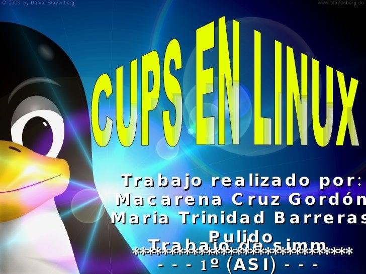 Trabajo de simm - - - 1º (ASI) - - - CUPS EN LINUX Trabajo realizado por: Macarena Cruz Gordón Maria Trinidad Barreras Pul...