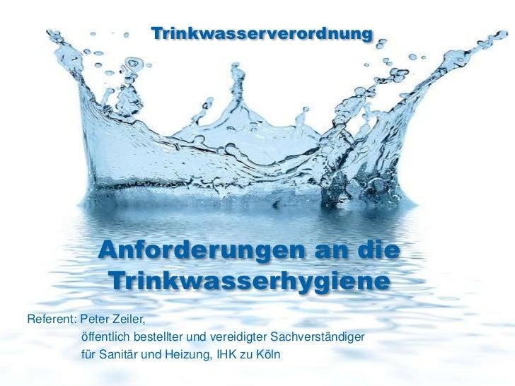 Trinkwasserverordnung             Anforderungen an die             TrinkwasserhygieneReferent: Peter Zeiler,          öffe...