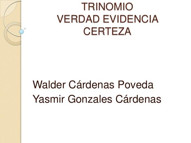 TRINOMIO VERDAD EVIDENCIA CERTEZA<br />Walder Cárdenas Poveda<br />Yasmir Gonzales Cárdenas<br />