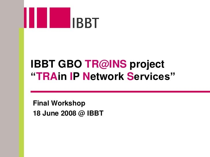 """IBBT GBO TR@INS project """"TRAin IP Network Services""""  Final Workshop 18 June 2008 @ IBBT"""