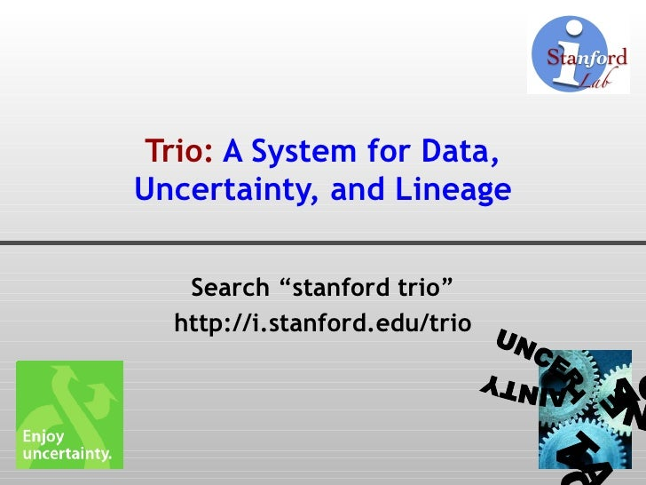 "Trio:  A System for Data, Uncertainty, and Lineage Search ""stanford trio"" http://i.stanford.edu/trio DATA UNCERTAINTY LINE..."