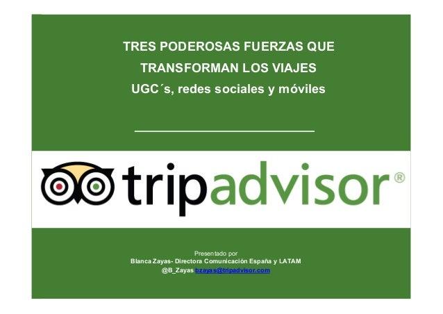 Presentado por Blanca Zayas- Directora Comunicación España y LATAM @B_Zayas bzayas@tripadvisor.com TRES PODEROSAS FUERZAS ...
