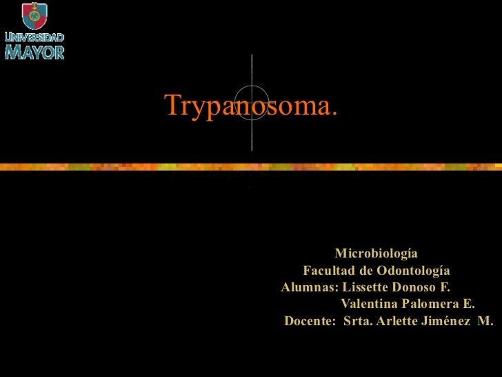 Trypanosoma. Microbiología Facultad de Odontología Alumnas: Lissette Donoso F. Valentina Palomera E. Docente:  Srta. Arlet...