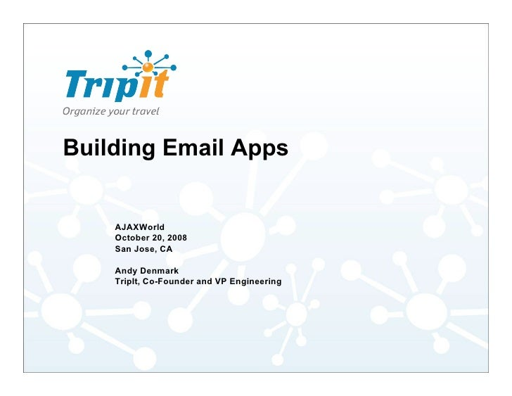 Building Email Apps       AJAXWorld     October 20, 2008     San Jose, CA      Andy Denmark     TripIt, Co-Founder and VP ...