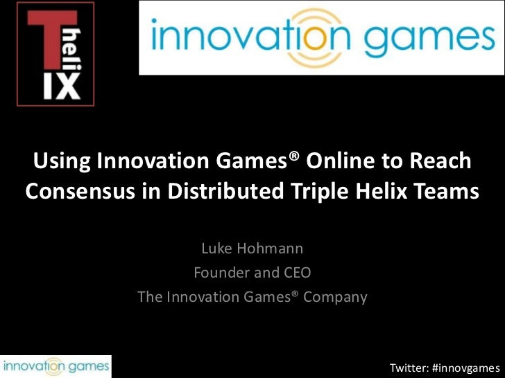 Using Innovation Games® Online to Reach Consensus in Distributed Triple Helix Teams<br />Luke Hohmann<br />Founder and CEO...