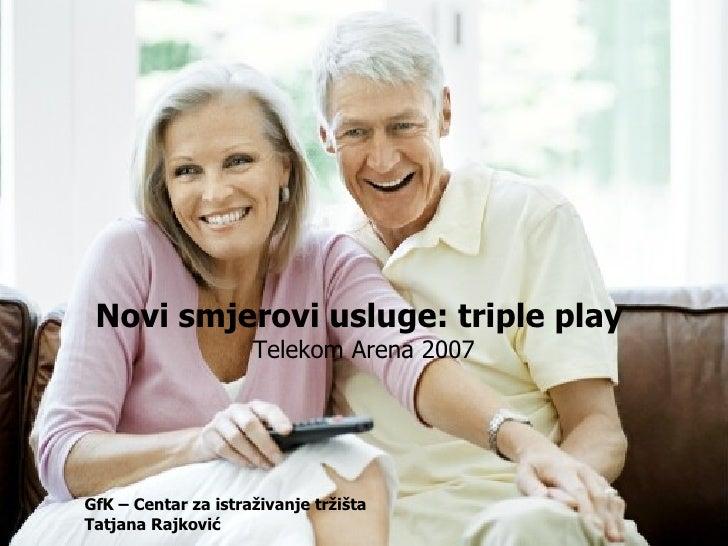 Novi smjerovi usluge: triple play  Telekom Arena 2007 GfK – Centar za istraživanje tržišta  Tatjana Rajković