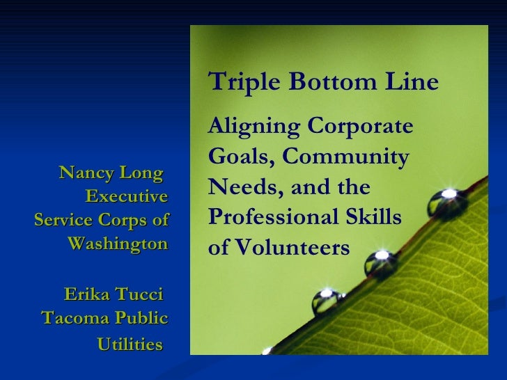 Triple Bottom Line Aligning Corporate Goals, Community Needs, and the Professional Skills  of Volunteers Nancy Long  Execu...