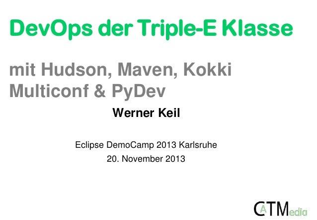 DevOps der Triple-E Klasse mit Hudson, Maven, Kokki Multiconf & PyDev Werner Keil Eclipse DemoCamp 2013 Karlsruhe 20. Nove...